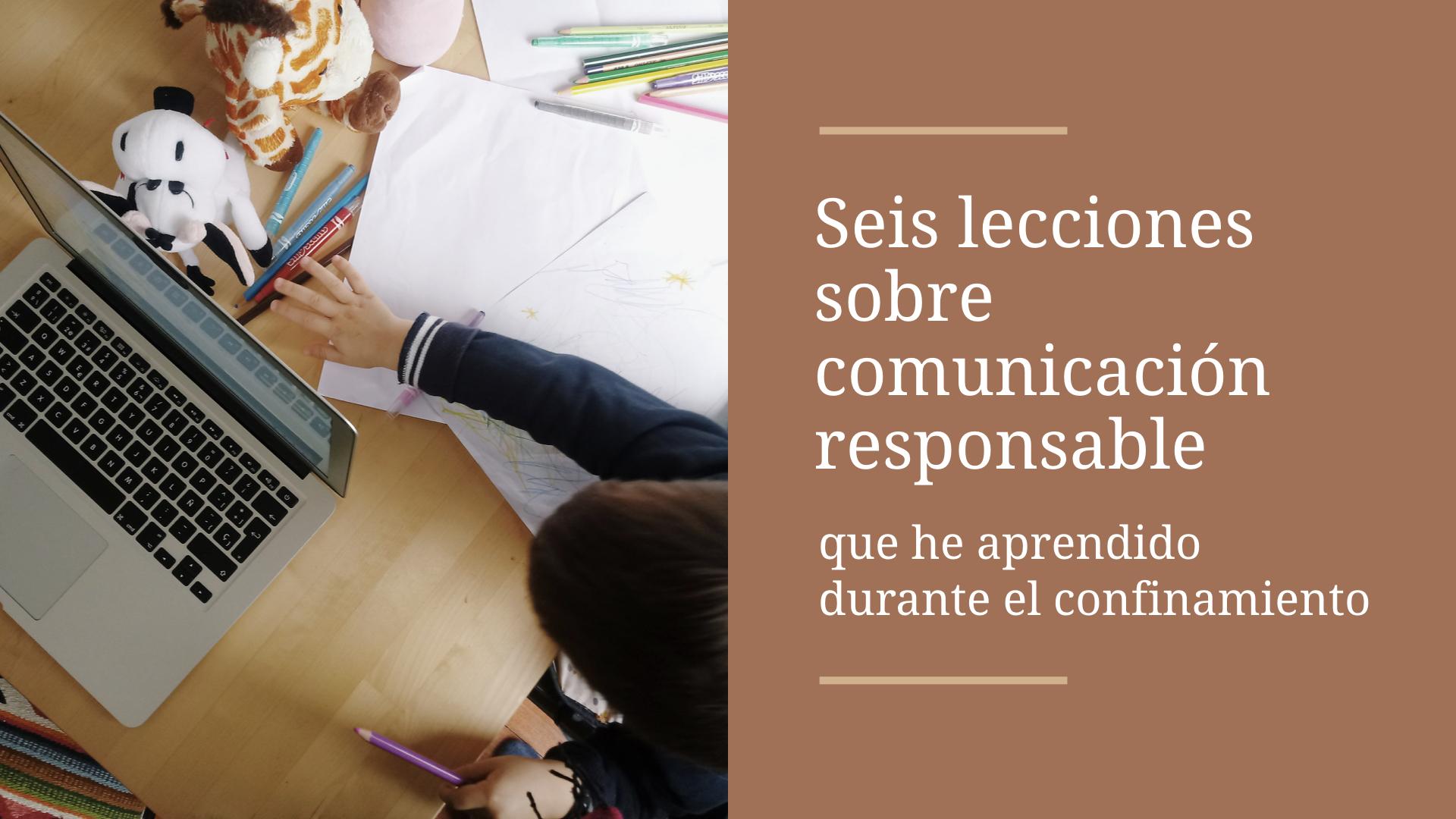 Seis lecciones sobre comunicación responsable que he aprendido en el confinamiento